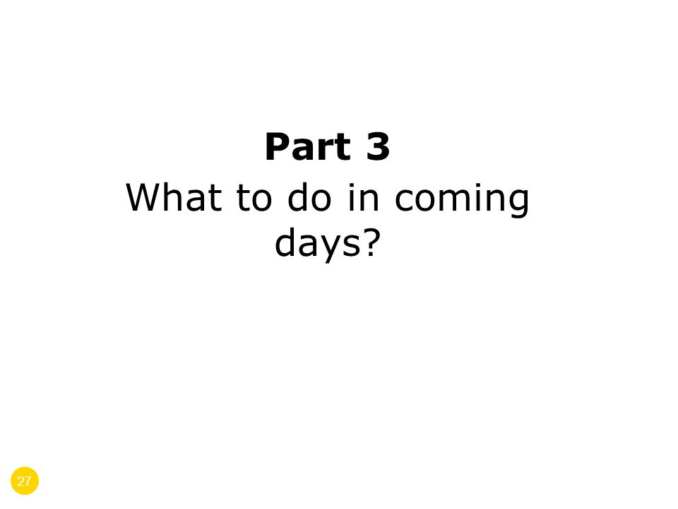 27 Part 3 What to do in coming days?