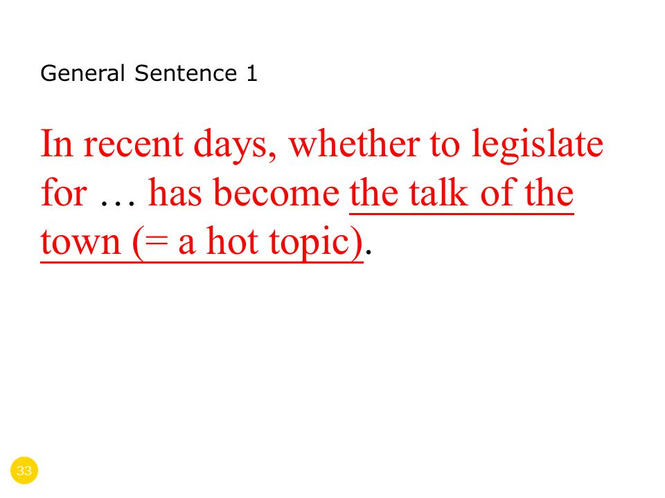33 General Sentence 1 In recent days, whether to legislate for … has become the talk of the town (= a hot topic).