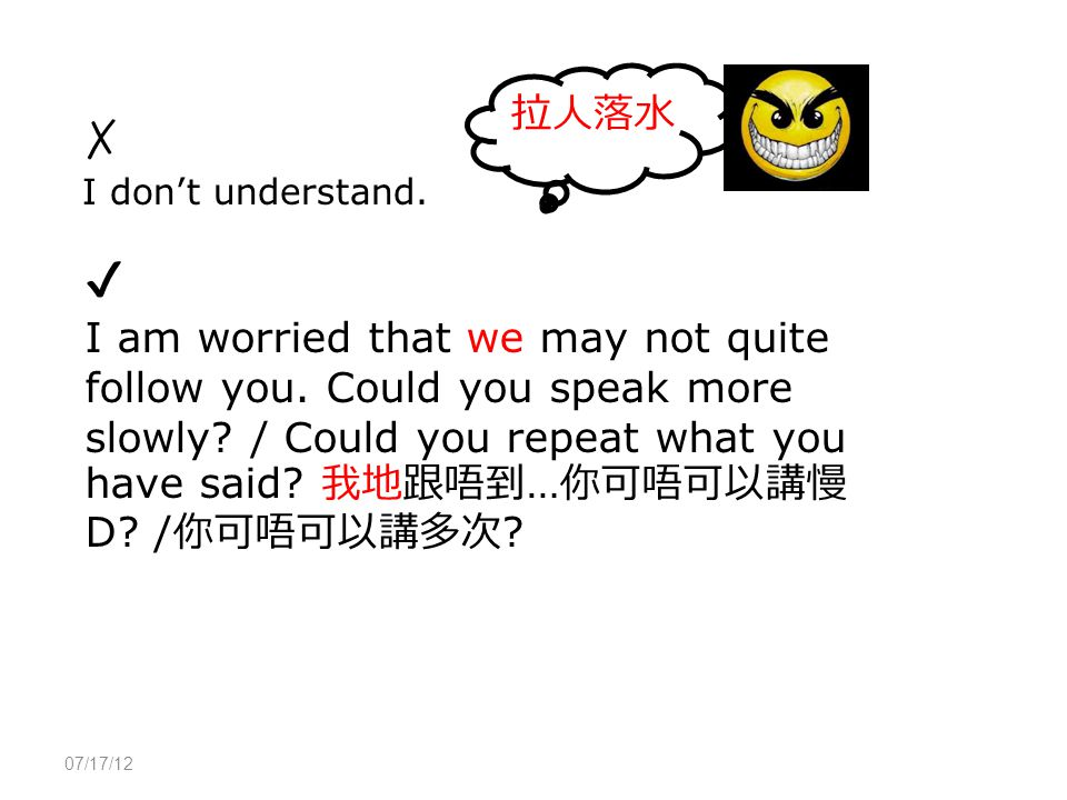 07/17/12 ✗ I don't understand. ✔ I am worried that we may not quite follow you.