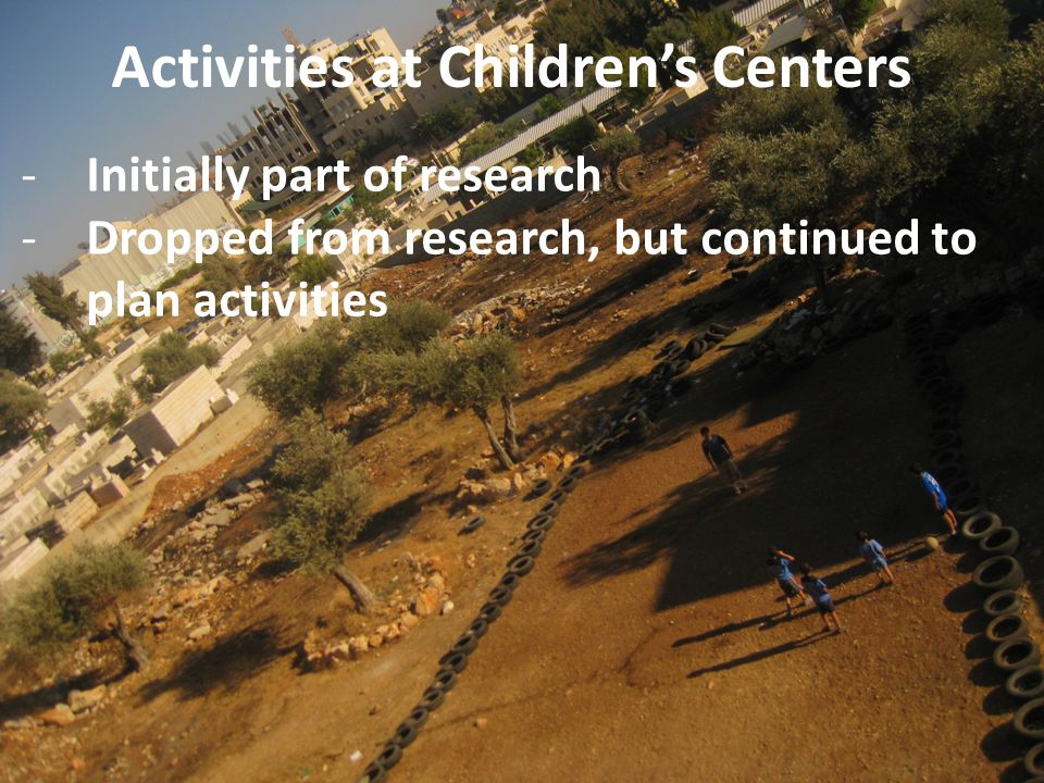 Activities at Children's Centers -Initially part of research -Dropped from research, but continued to plan activities