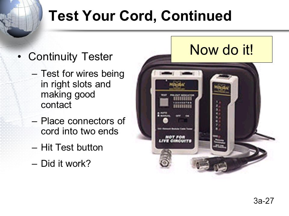 3a-27 Test Your Cord, Continued Continuity Tester –Test for wires being in right slots and making good contact –Place connectors of cord into two ends –Hit Test button –Did it work.