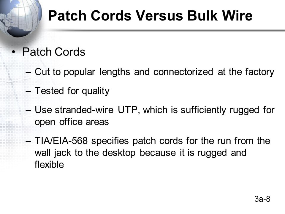 3a-8 Patch Cords Versus Bulk Wire Patch Cords –Cut to popular lengths and connectorized at the factory –Tested for quality –Use stranded-wire UTP, which is sufficiently rugged for open office areas –TIA/EIA-568 specifies patch cords for the run from the wall jack to the desktop because it is rugged and flexible
