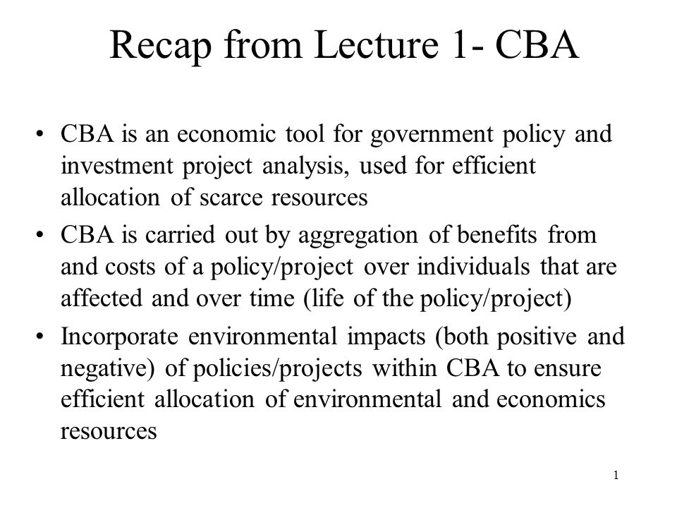 1 Recap from Lecture 1- CBA CBA is an economic tool for government policy and investment project analysis, used for efficient allocation of scarce resources CBA is carried out by aggregation of benefits from and costs of a policy/project over individuals that are affected and over time (life of the policy/project) Incorporate environmental impacts (both positive and negative) of policies/projects within CBA to ensure efficient allocation of environmental and economics resources