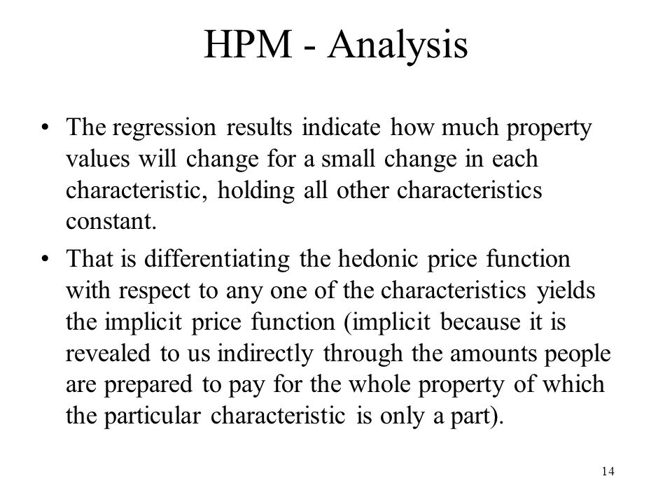 14 HPM - Analysis The regression results indicate how much property values will change for a small change in each characteristic, holding all other characteristics constant.