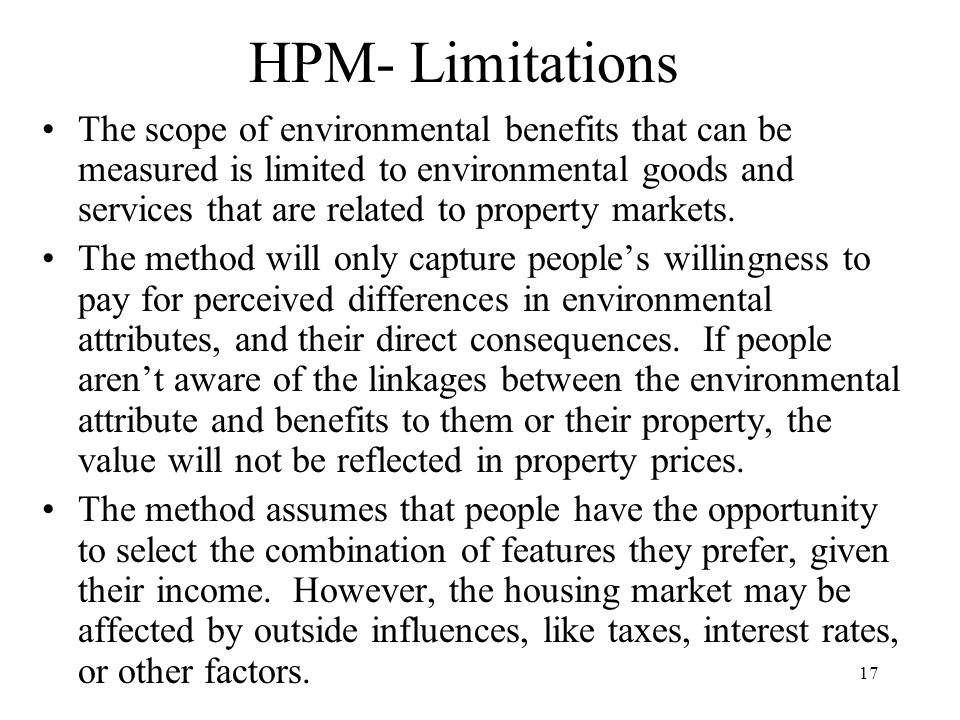 17 HPM- Limitations The scope of environmental benefits that can be measured is limited to environmental goods and services that are related to property markets.