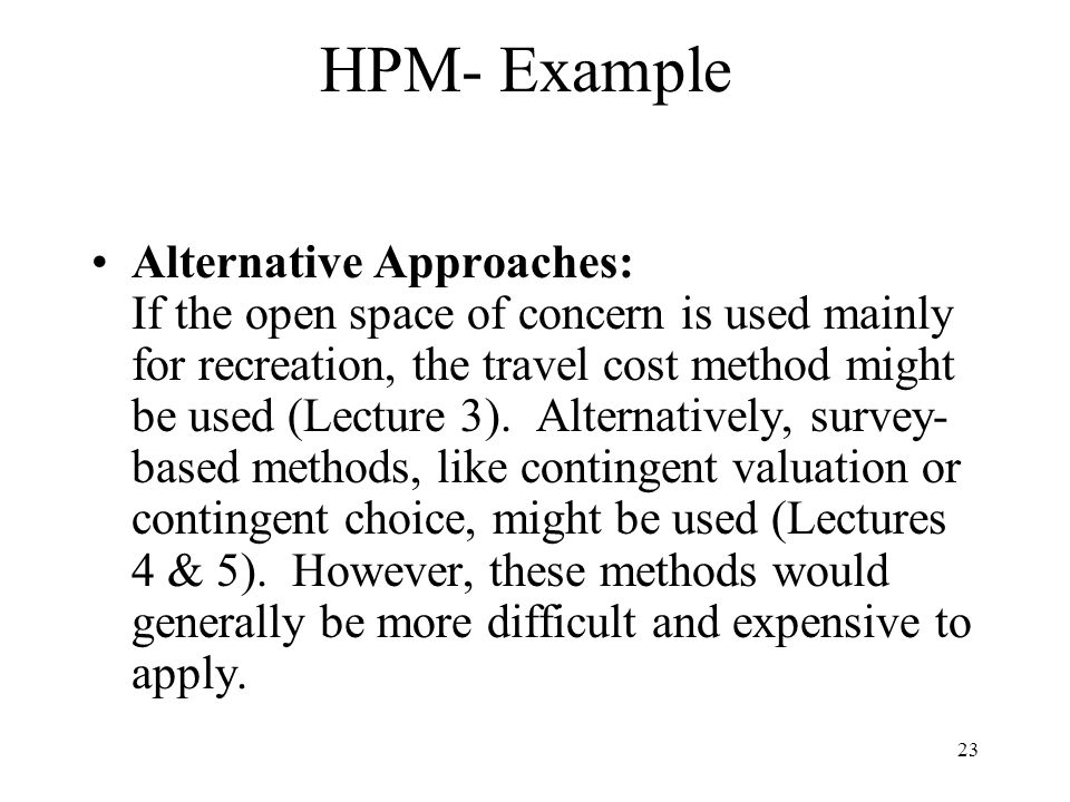 23 HPM- Example Alternative Approaches: If the open space of concern is used mainly for recreation, the travel cost method might be used (Lecture 3).