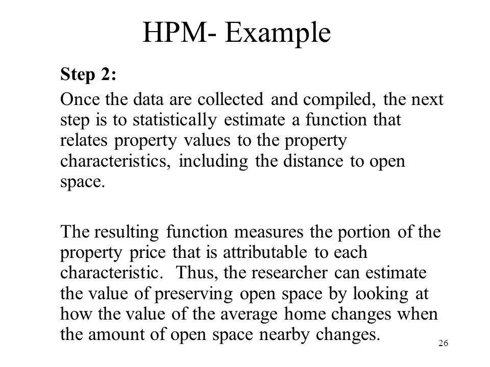 26 HPM- Example Step 2: Once the data are collected and compiled, the next step is to statistically estimate a function that relates property values to the property characteristics, including the distance to open space.