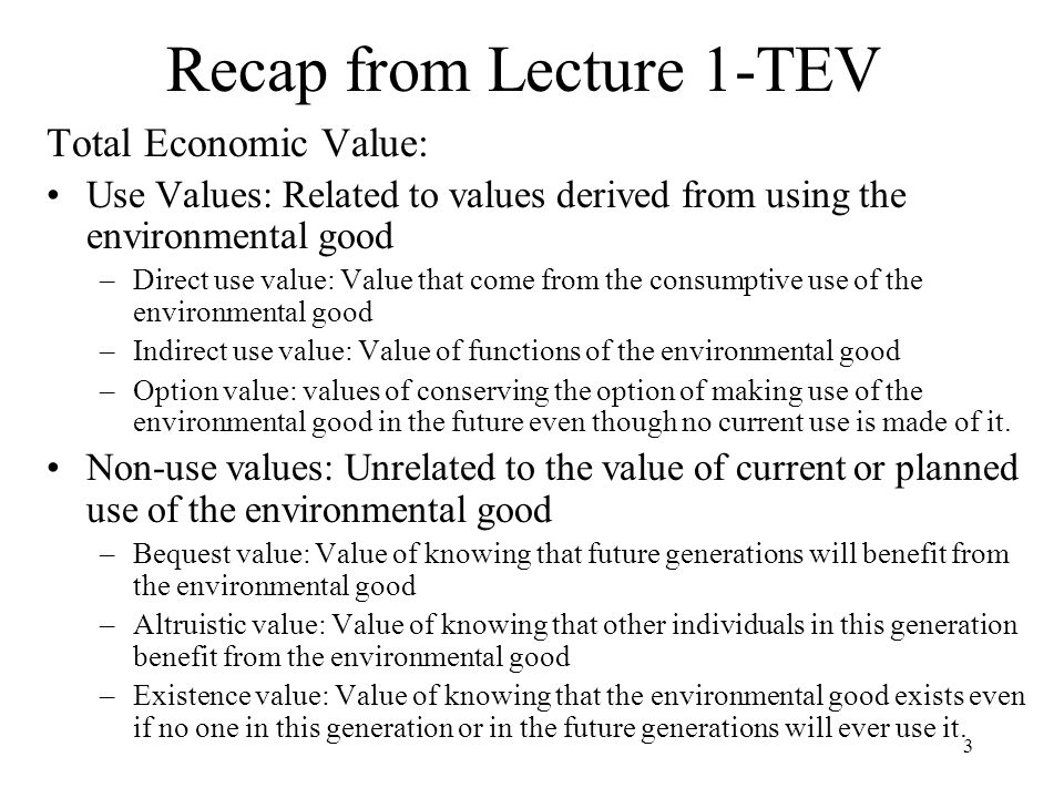 3 Recap from Lecture 1-TEV Total Economic Value: Use Values: Related to values derived from using the environmental good –Direct use value: Value that come from the consumptive use of the environmental good –Indirect use value: Value of functions of the environmental good –Option value: values of conserving the option of making use of the environmental good in the future even though no current use is made of it.