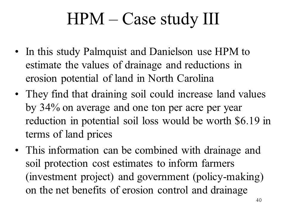 40 HPM – Case study III In this study Palmquist and Danielson use HPM to estimate the values of drainage and reductions in erosion potential of land in North Carolina They find that draining soil could increase land values by 34% on average and one ton per acre per year reduction in potential soil loss would be worth $6.19 in terms of land prices This information can be combined with drainage and soil protection cost estimates to inform farmers (investment project) and government (policy-making) on the net benefits of erosion control and drainage