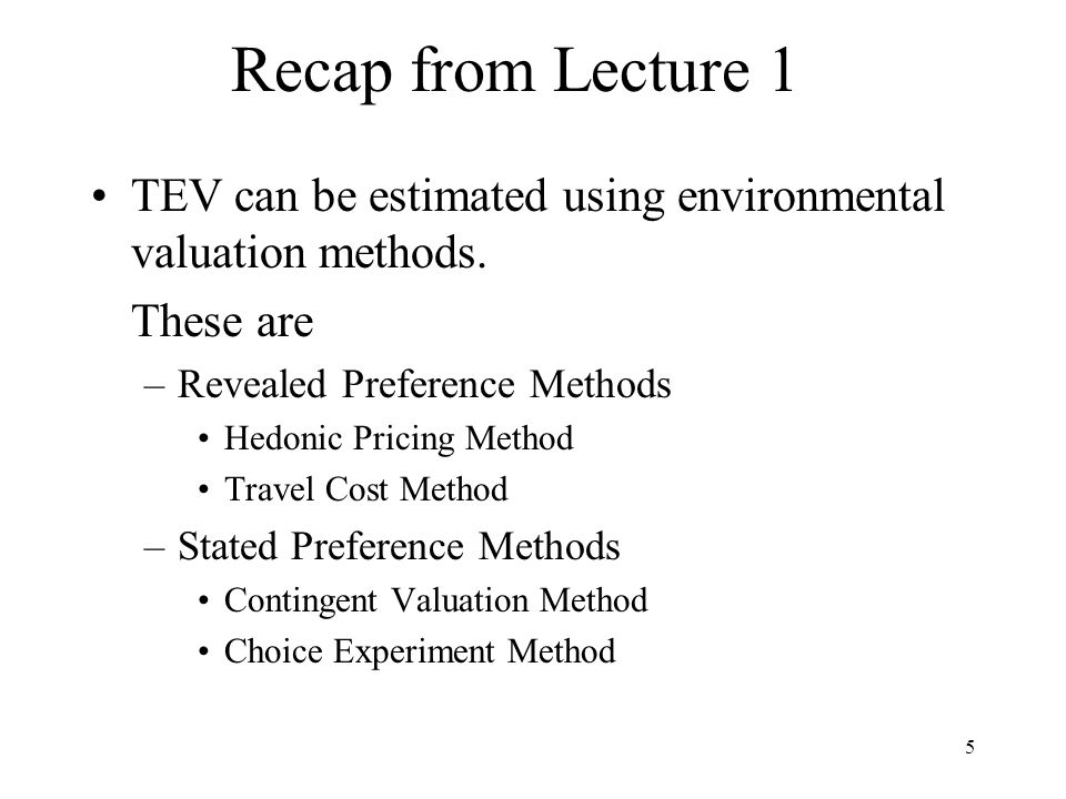 5 Recap from Lecture 1 TEV can be estimated using environmental valuation methods.