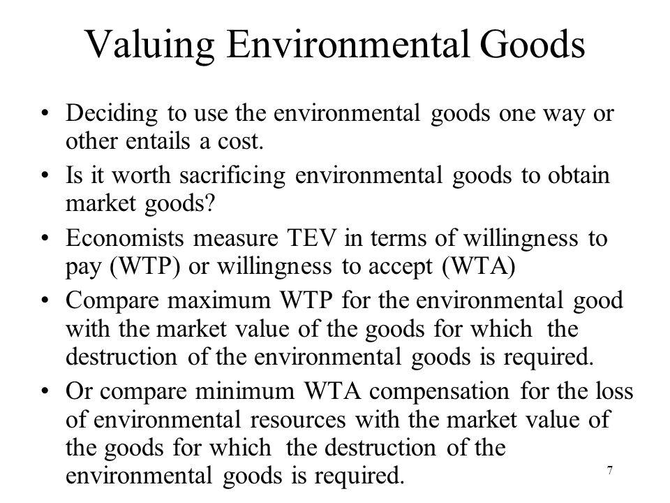 7 Valuing Environmental Goods Deciding to use the environmental goods one way or other entails a cost.