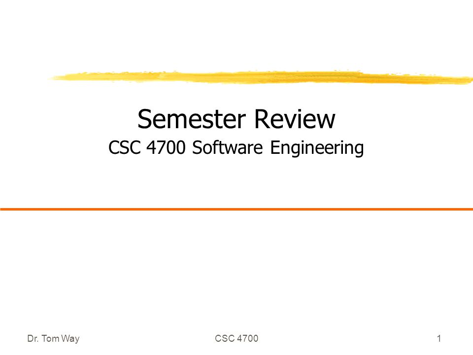 Dr. Tom WayCSC 47001 Semester Review CSC 4700 Software Engineering