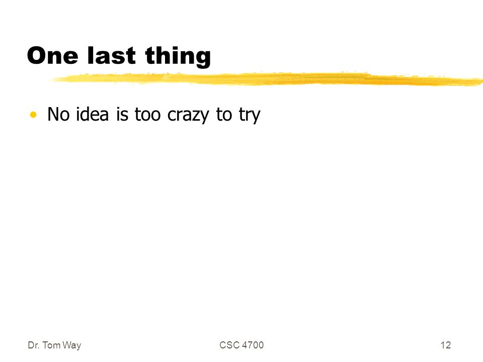 One last thing No idea is too crazy to try Dr. Tom WayCSC 470012