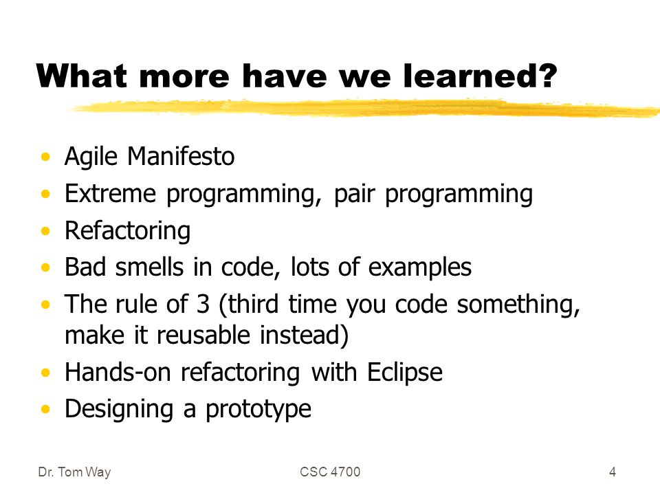 What more have we learned? Agile Manifesto Extreme programming, pair programming Refactoring Bad smells in code, lots of examples The rule of 3 (third