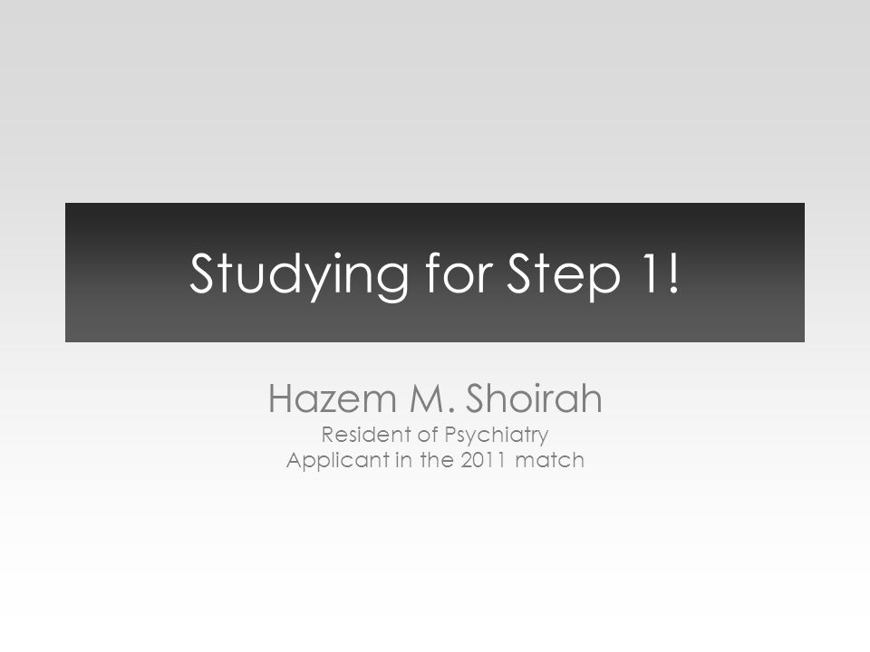 Studying for Step 1! Hazem M. Shoirah Resident of Psychiatry Applicant in the 2011 match