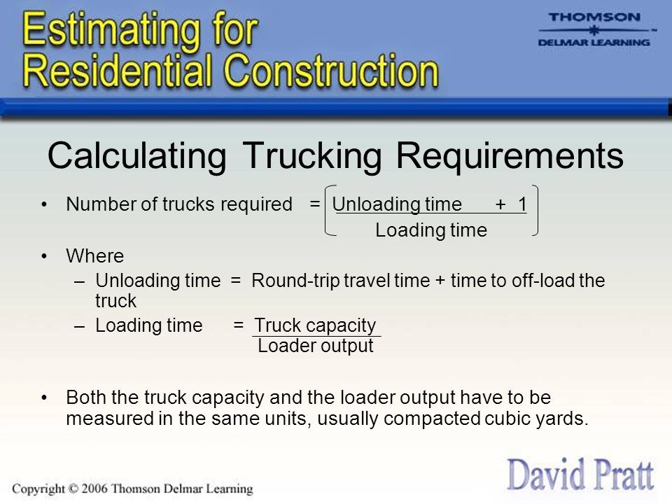 Calculating Trucking Requirements Number of trucks required = Unloading time + 1 Loading time Where –Unloading time = Round-trip travel time + time to off-load the truck –Loading time = Truck capacity Loader output Both the truck capacity and the loader output have to be measured in the same units, usually compacted cubic yards.