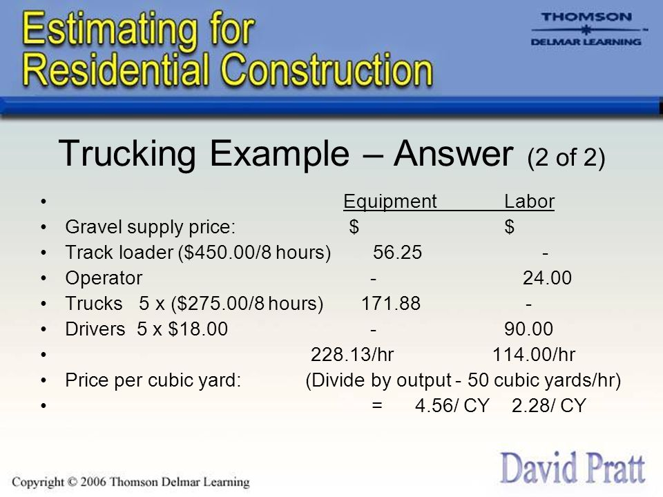 Trucking Example – Answer (2 of 2) EquipmentLabor Gravel supply price: $ $ Track loader ($450.00/8 hours) 56.25 - Operator - 24.00 Trucks 5 x ($275.00/8 hours) 171.88 - Drivers 5 x $18.00 - 90.00 228.13/hr 114.00/hr Price per cubic yard: (Divide by output - 50 cubic yards/hr) = 4.56/ CY 2.28/ CY