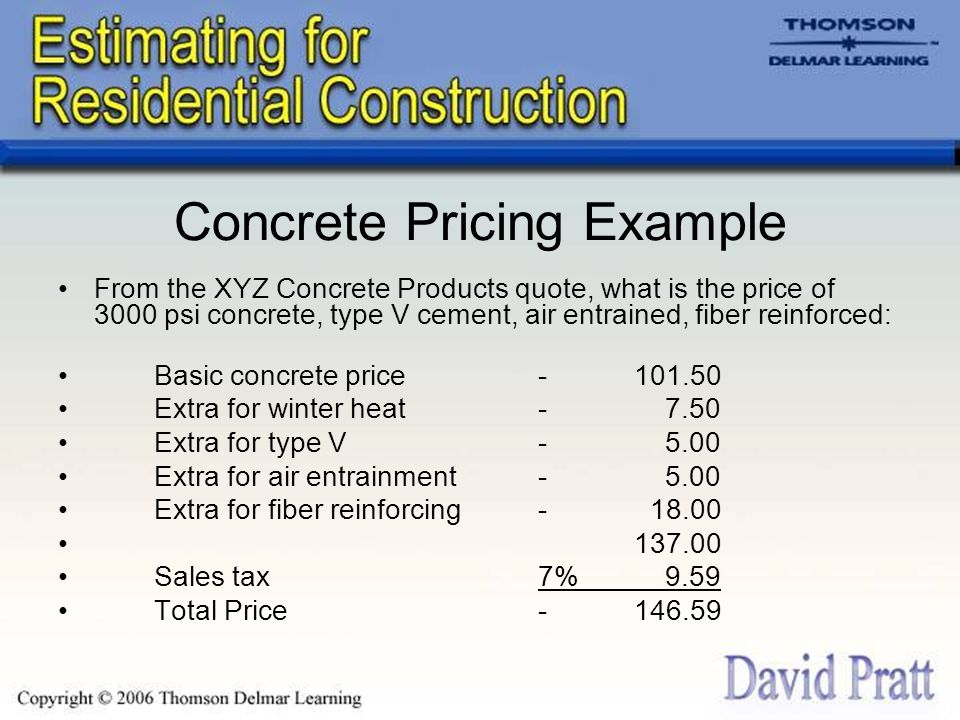 Concrete Pricing Example From the XYZ Concrete Products quote, what is the price of 3000 psi concrete, type V cement, air entrained, fiber reinforced: Basic concrete price- 101.50 Extra for winter heat- 7.50 Extra for type V- 5.00 Extra for air entrainment- 5.00 Extra for fiber reinforcing- 18.00 137.00 Sales tax7% 9.59 Total Price- 146.59