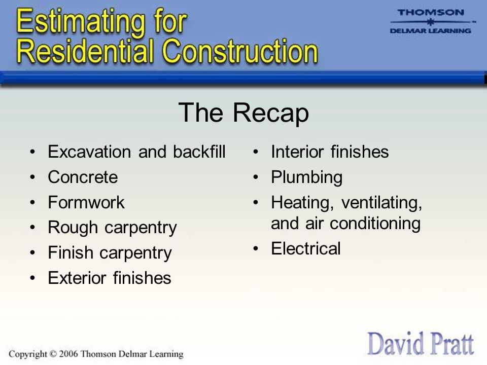 The Recap Excavation and backfill Concrete Formwork Rough carpentry Finish carpentry Exterior finishes Interior finishes Plumbing Heating, ventilating, and air conditioning Electrical