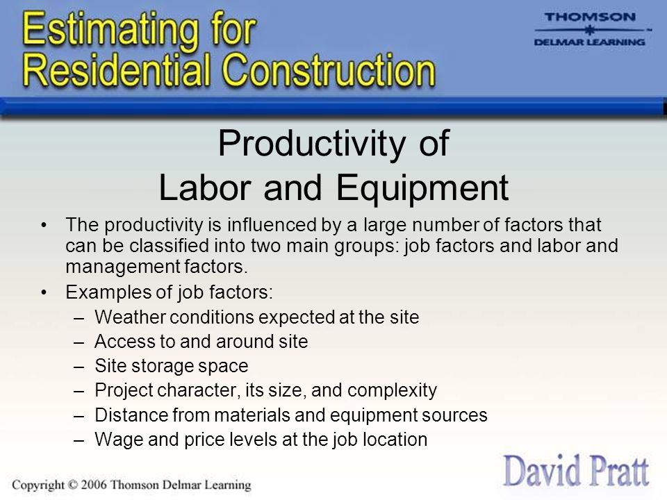Productivity of Labor and Equipment The productivity is influenced by a large number of factors that can be classified into two main groups: job factors and labor and management factors.