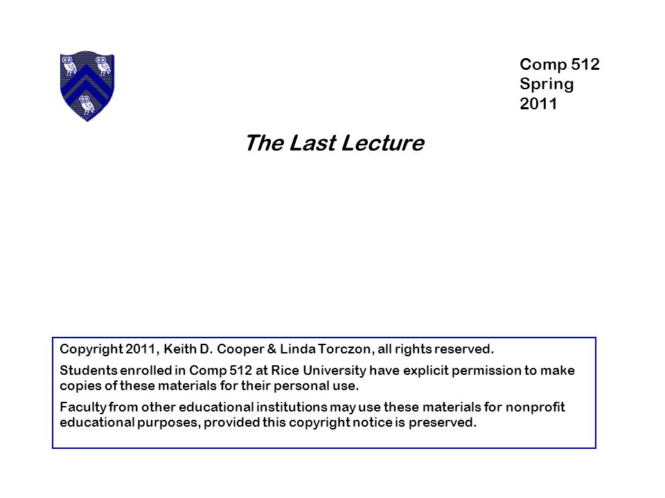 The Last Lecture Copyright 2011, Keith D. Cooper & Linda Torczon, all rights reserved.