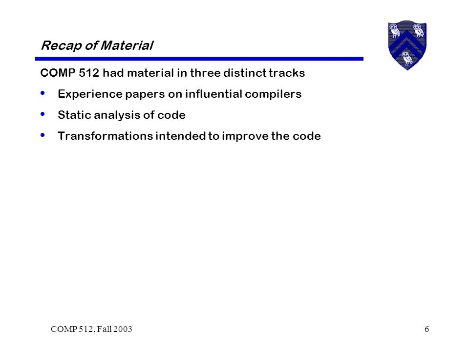 COMP 512, Fall 20036 Recap of Material COMP 512 had material in three distinct tracks Experience papers on influential compilers Static analysis of code Transformations intended to improve the code