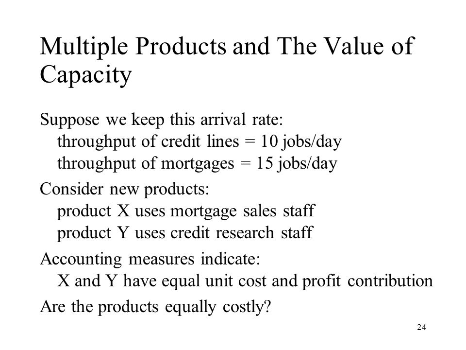 24 Multiple Products and The Value of Capacity Suppose we keep this arrival rate: throughput of credit lines = 10 jobs/day throughput of mortgages = 1
