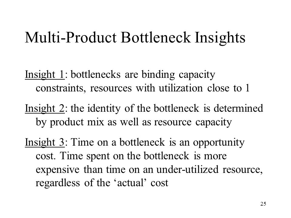 25 Multi-Product Bottleneck Insights Insight 1: bottlenecks are binding capacity constraints, resources with utilization close to 1 Insight 2: the ide