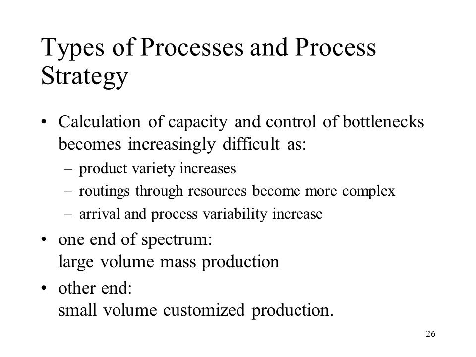 26 Types of Processes and Process Strategy Calculation of capacity and control of bottlenecks becomes increasingly difficult as: –product variety incr