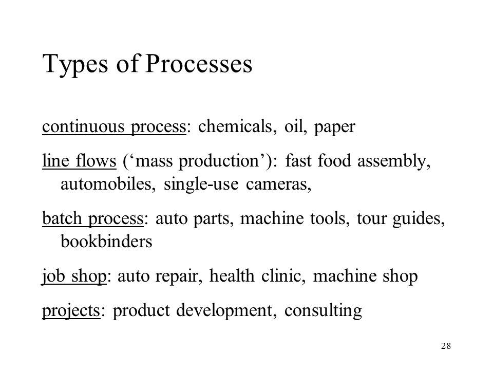 28 Types of Processes continuous process: chemicals, oil, paper line flows ('mass production'): fast food assembly, automobiles, single-use cameras, b