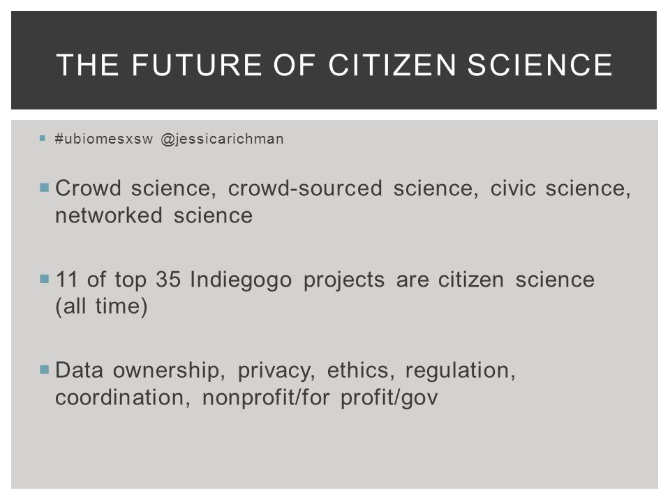 THE FUTURE OF CITIZEN SCIENCE  #ubiomesxsw @jessicarichman  Crowd science, crowd-sourced science, civic science, networked science  11 of top 35 Indiegogo projects are citizen science (all time)  Data ownership, privacy, ethics, regulation, coordination, nonprofit/for profit/gov
