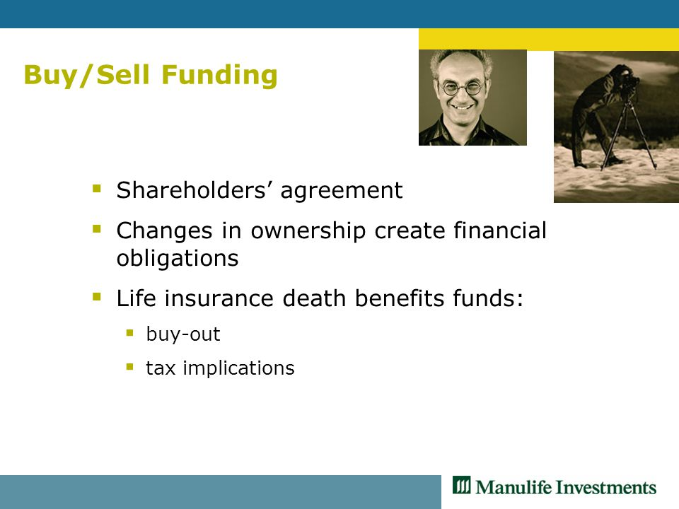 Buy/Sell Funding  Shareholders' agreement  Changes in ownership create financial obligations  Life insurance death benefits funds:  buy-out  tax implications