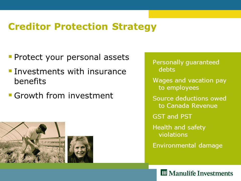 Creditor Protection Strategy  Protect your personal assets  Investments with insurance benefits  Growth from investment Personally guaranteed debts Wages and vacation pay to employees Source deductions owed to Canada Revenue GST and PST Health and safety violations Environmental damage
