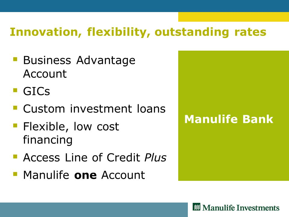 Innovation, flexibility, outstanding rates  Business Advantage Account  GICs  Custom investment loans  Flexible, low cost financing  Access Line of Credit Plus  Manulife one Account Manulife Bank