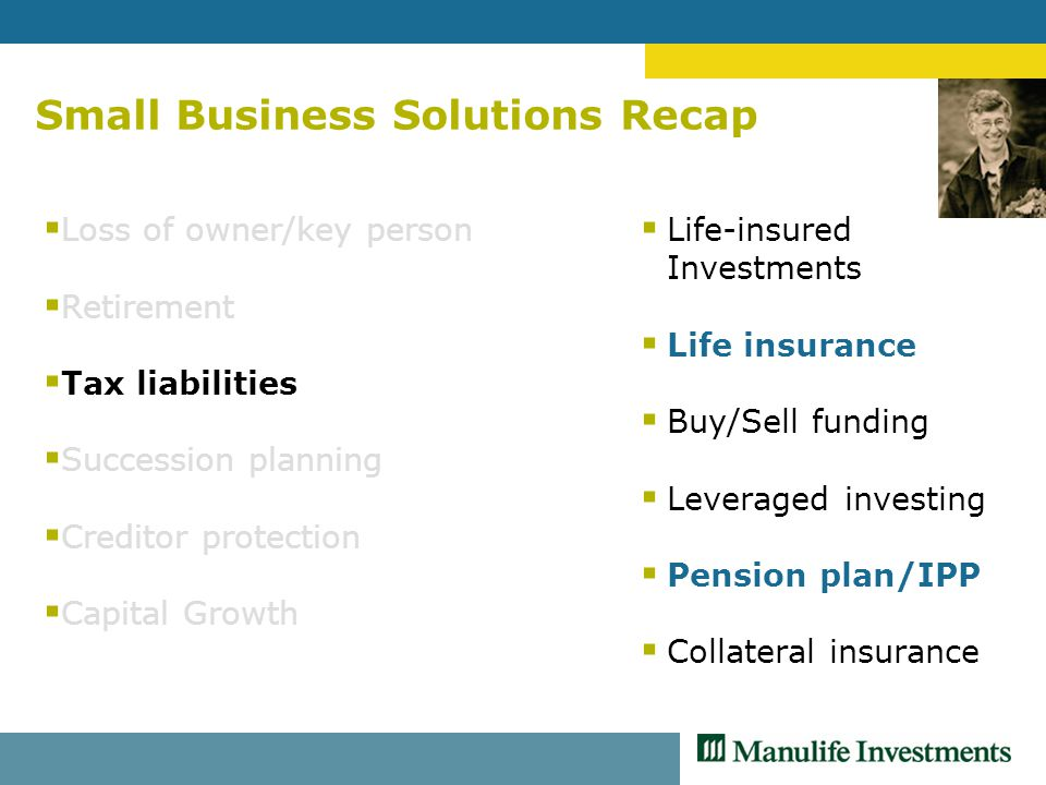 Small Business Solutions Recap  Loss of owner/key person  Retirement  Tax liabilities  Succession planning  Creditor protection  Capital Growth  Life-insured Investments  Life insurance  Buy/Sell funding  Leveraged investing  Pension plan/IPP  Collateral insurance