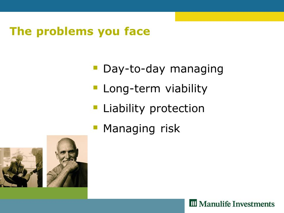 The problems you face  Day-to-day managing  Long-term viability  Liability protection  Managing risk