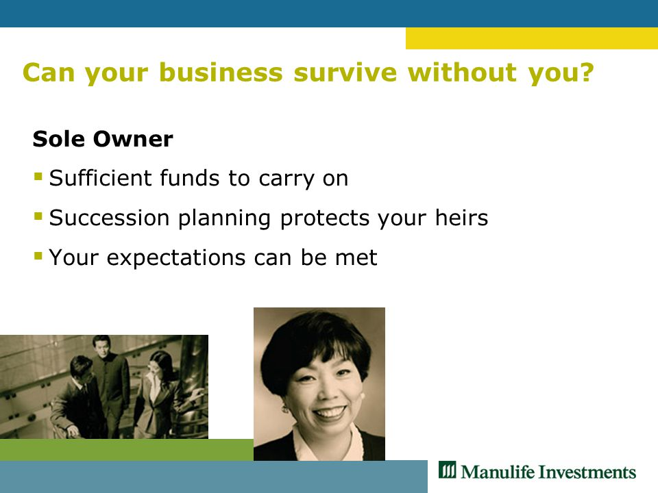 Can your business survive without you? Sole Owner  Sufficient funds to carry on  Succession planning protects your heirs  Your expectations can be