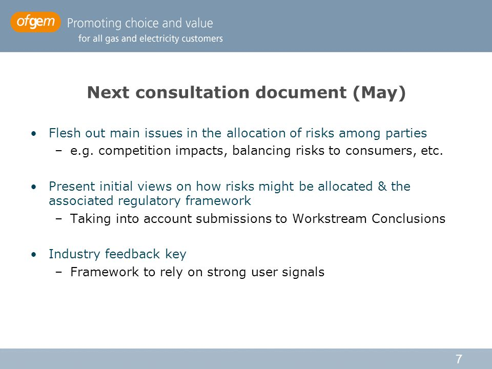 7 Next consultation document (May) Flesh out main issues in the allocation of risks among parties –e.g.