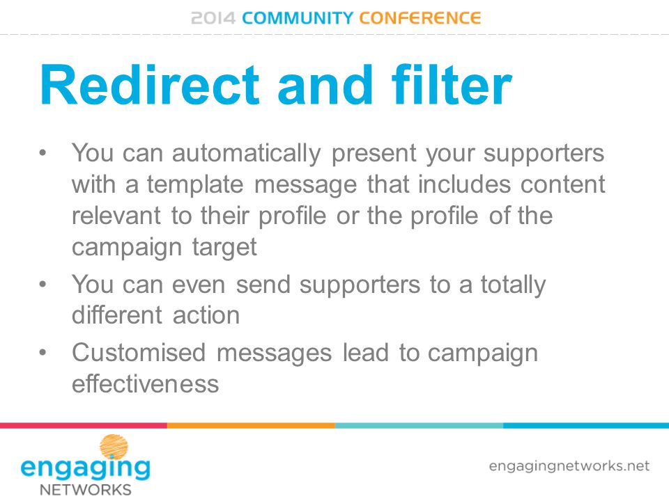 Redirect and filter You can automatically present your supporters with a template message that includes content relevant to their profile or the profile of the campaign target You can even send supporters to a totally different action Customised messages lead to campaign effectiveness