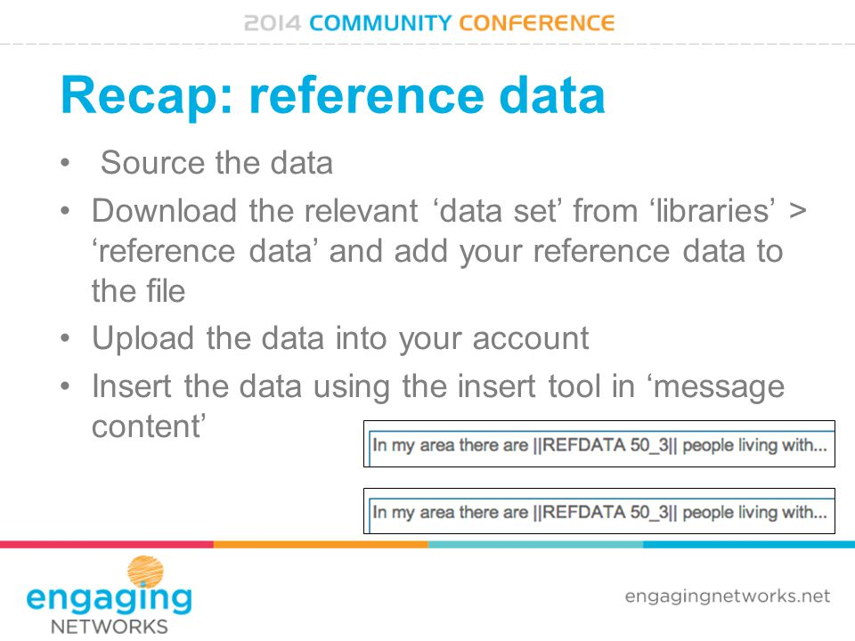 Recap: reference data Source the data Download the relevant 'data set' from 'libraries' > 'reference data' and add your reference data to the file Upload the data into your account Insert the data using the insert tool in 'message content'