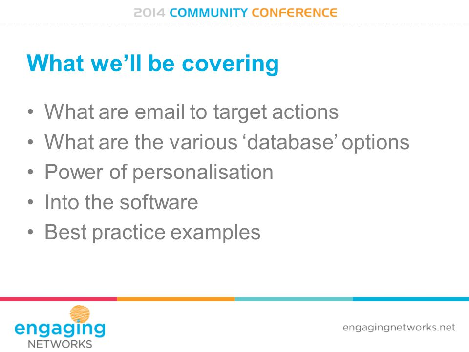 What we'll be covering What are email to target actions What are the various 'database' options Power of personalisation Into the software Best practice examples
