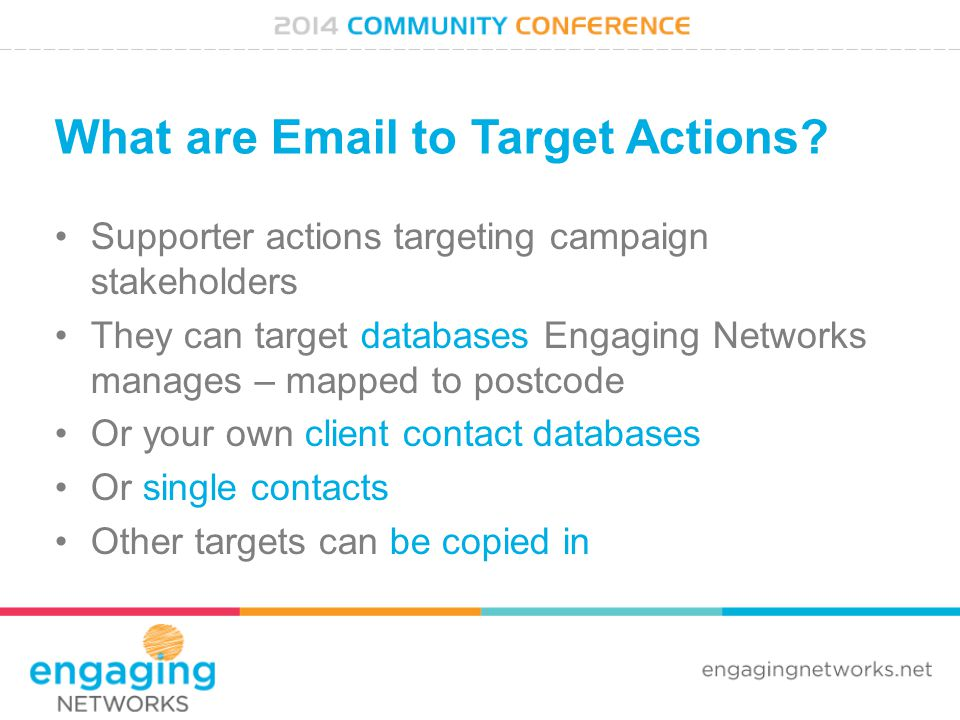 What are Email to Target Actions? Supporter actions targeting campaign stakeholders They can target databases Engaging Networks manages – mapped to po