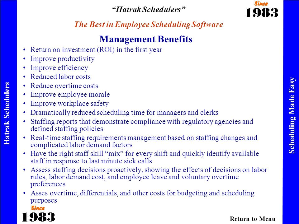 Hatrak Schedulers The Best in Employee Scheduling Software Hatrak Schedulers Scheduling Made Easy Return on investment (ROI) in the first year Improve productivity Improve efficiency Reduced labor costs Reduce overtime costs Improve employee morale Improve workplace safety Dramatically reduced scheduling time for managers and clerks Staffing reports that demonstrate compliance with regulatory agencies and defined staffing policies Real-time staffing requirements management based on staffing changes and complicated labor demand factors Have the right staff skill mix for every shift and quickly identify available staff in response to last minute sick calls Assess staffing decisions proactively, showing the effects of decisions on labor rules, labor demand cost, and employee leave and voluntary overtime preferences Asses overtime, differentials, and other costs for budgeting and scheduling purposes Management Benefits Return to Menu