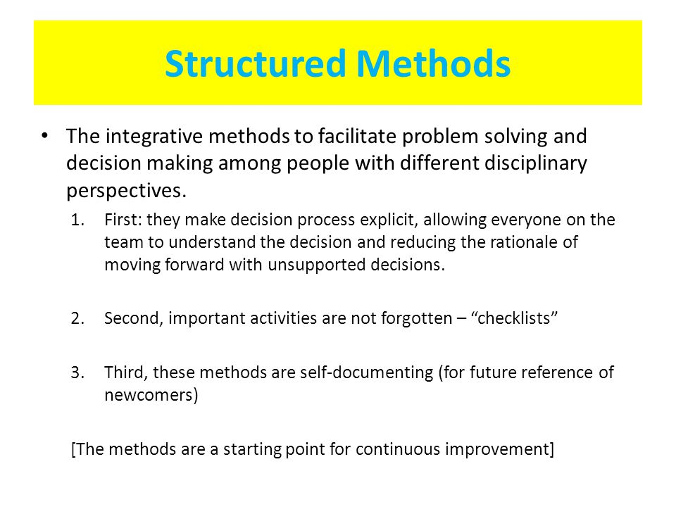 Structured Methods The integrative methods to facilitate problem solving and decision making among people with different disciplinary perspectives. 1.