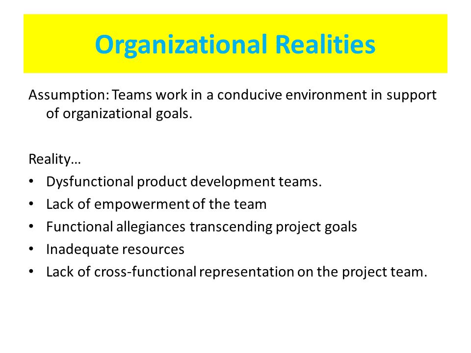 Organizational Realities Assumption: Teams work in a conducive environment in support of organizational goals. Reality… Dysfunctional product developm