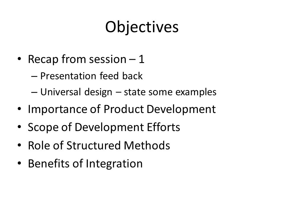Objectives Recap from session – 1 – Presentation feed back – Universal design – state some examples Importance of Product Development Scope of Develop