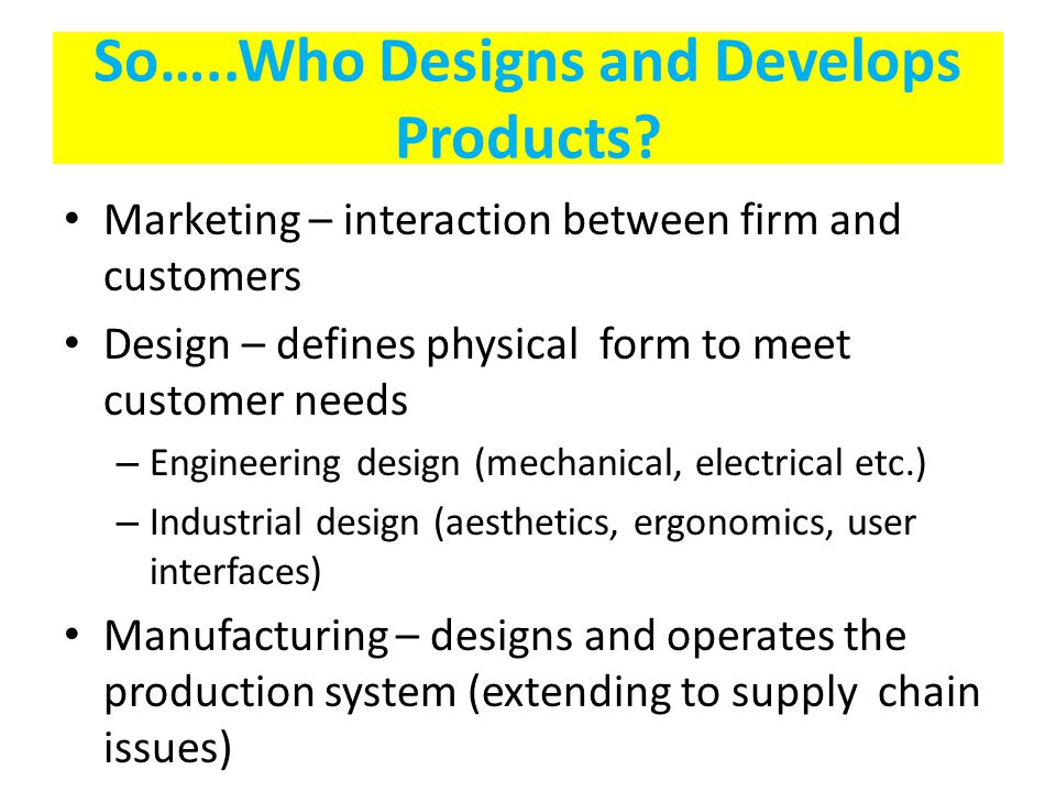So…..Who Designs and Develops Products? Marketing – interaction between firm and customers Design – defines physical form to meet customer needs – Eng
