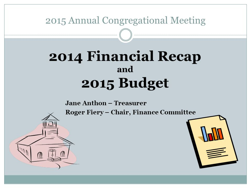 2015 Annual Congregational Meeting 2014 Financial Recap and 2015 Budget Jane Anthon – Treasurer Roger Fiery – Chair, Finance Committee