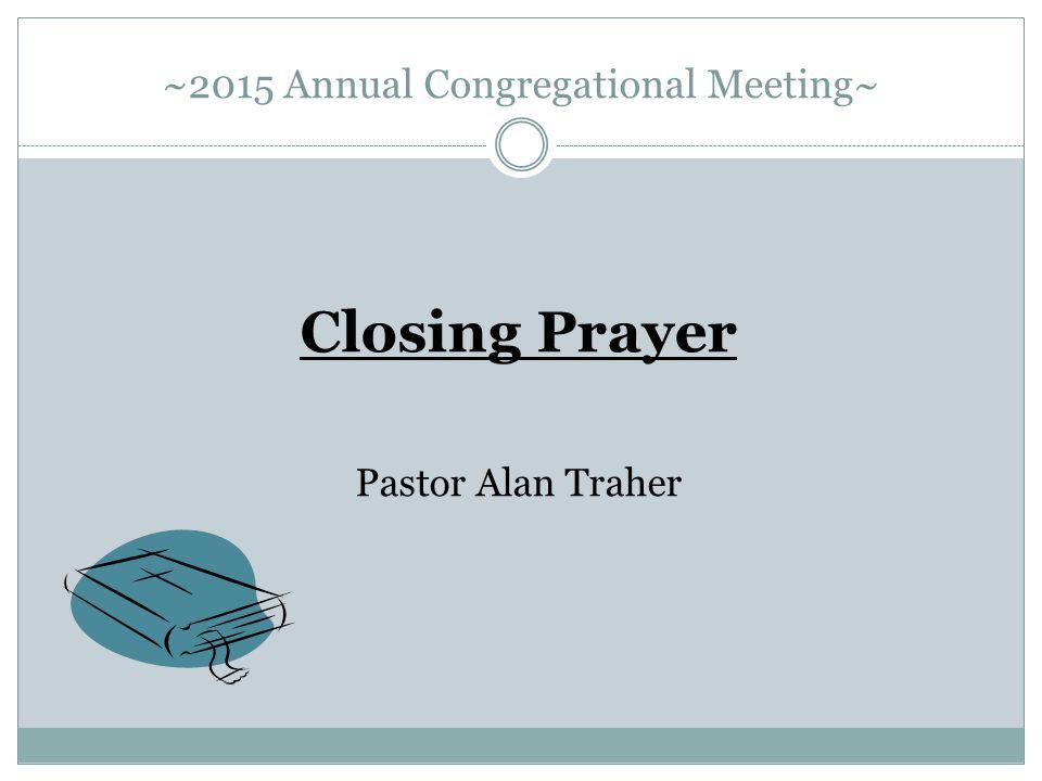 ~2015 Annual Congregational Meeting~ Closing Prayer Pastor Alan Traher