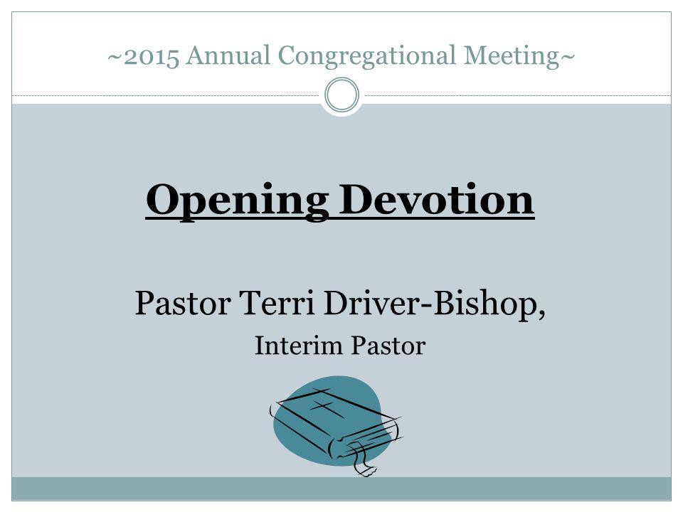 ~2015 Annual Congregational Meeting~ Opening Devotion Pastor Terri Driver-Bishop, Interim Pastor